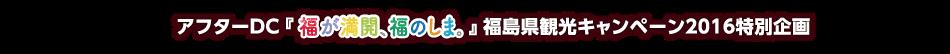アフターDC「福が満開、福のしま。」福島県観光キャンペーン2016特別企画